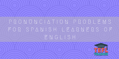 Pronunciation problems for Spanish learners of English tefl trainer blog