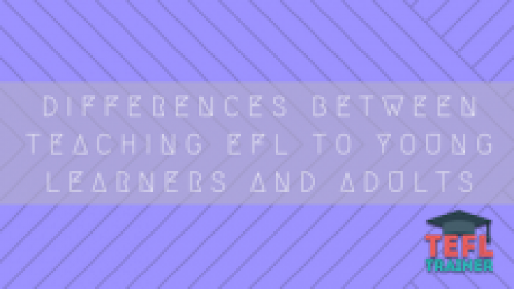 Differences between teaching EFL to Young Learners and Adults