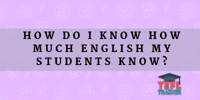 How do I know how much English my students know? TEFL Trainer