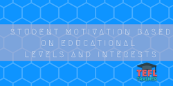 Student Motivation based on educational levels and interests TEFL Trainer
