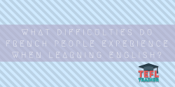 WHAT DIFFICULTIES DO FRENCH PEOPLE EXPERIENCE WHEN LEARNING ENGLISH? TEFL Trainer