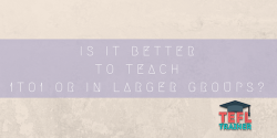 Is it better to teach 1to1 or in larger groups?
