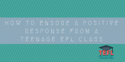 How to ensure a positive response from a teenage EFL class TEFL Trainer