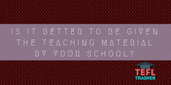 Is it better to be given the teaching material and resources by your school? TEFL Trainer