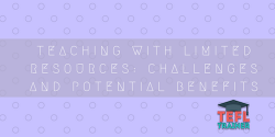 TEACHING WITH LIMITED RESOURCES_ CHALLENGES AND POTENTIAL BENEFITS TEFL Trainer