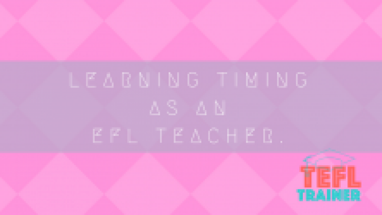 Learning timing as an EFL teacher.