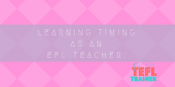 Learning timing as an EFL teacher. TEFL Trainer courses