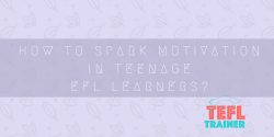 How to spark motivation in teenage EFL learners? TEFL Trainer