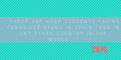 Did you know that there are more students taking Cambridge exams in Spain than in any other country in the world...? TEFL Trainer