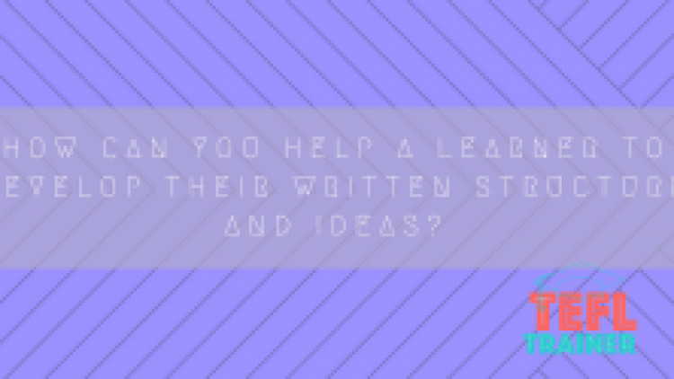 How can you help a learner to develop their written structure and ideas?