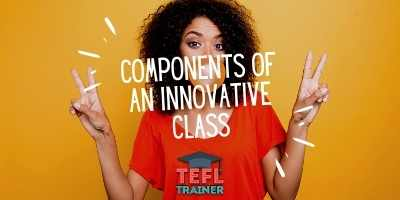 How do you make necessary components of a class more innovative? TEFL Trainer