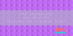 How technology has impacted teaching and learning today TEFL Trainer