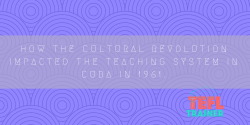 How the Cultural Revolution impacted the teaching system in Cuba in 1961. TEFL Trainer