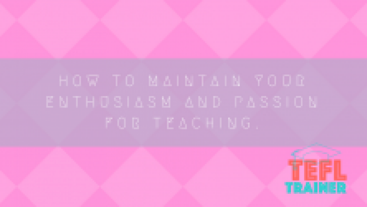 How to maintain your enthusiasm and passion for teaching