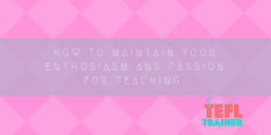 How to maintain your enthusiasm and passion for teaching. TEFL Trainer