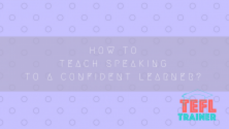 How to teach speaking to a confident learner?