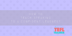 How to teach speaking to a confident learner? TEFL Trainer
