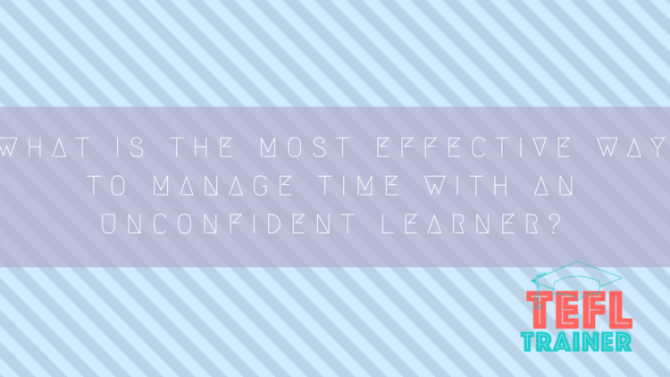 What is the most effective way to manage time with an unconfident learner?