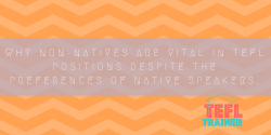Why non-natives are vital in TEFL positions despite the preferences of native speakers. TEFL Trainer