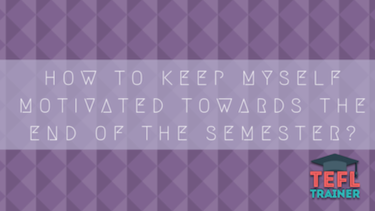 How to keep myself motivated towards the end of the semester? Tips for tired teachers
