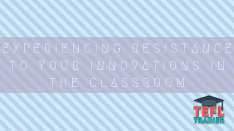 Experiencing resistance to your innovations in the classroom