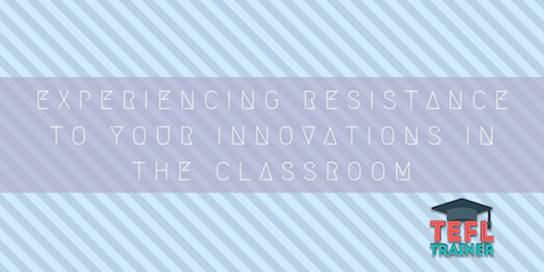Experiencing resistance to your innovations in the classroom TEFL Trainer