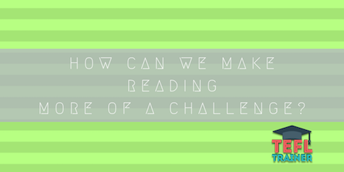 How can we make reading more of a challenge? TEFL Trainer