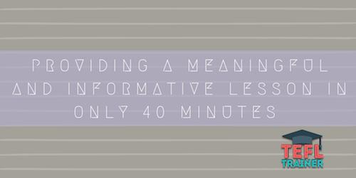 How can you provide a meaningful an informative lesson in only 40 minutes?