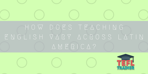 How does teaching English vary across Latin America? TEFL Trainer