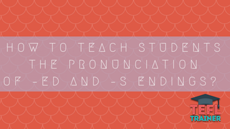 How to teach students the pronunciation of –ed and –s endings?