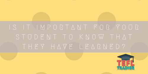 Is it important for your student to know that they have learned? TEFL Trainer