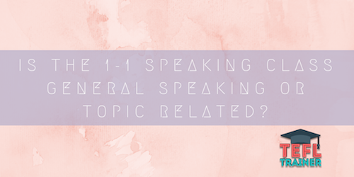 Is the 1-1 speaking class general speaking or topic related and if so, what activities_material are done in the speaking classes? TEFL Trainer