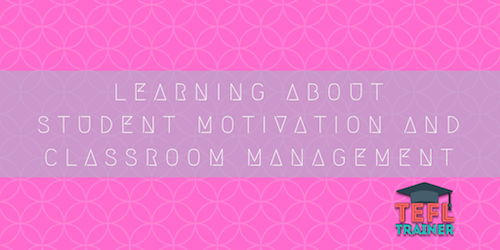 LEARNING ABOUT STUDENT MOTIVATION AND CLASSROOM MANAGEMENT TEFL Trainer