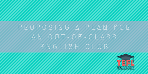 Proposing a plan for an out-of-class English club TEFL Trainer