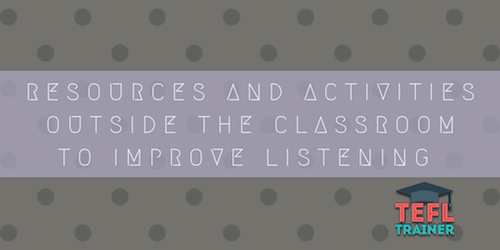 RESOURCES AND ACTIVITIES OUTSIDE THE CLASSROOM TO IMPROVE LISTENING TEFL Trainer