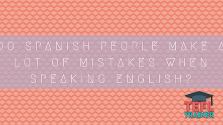 Teaching in Western Europe Do Spanish people make a lot of mistakes when speaking English?