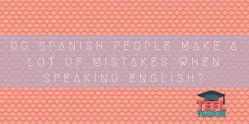 Teaching in Western Europe Do Spanish people make a lot of mistakes when speaking English? TEFL Trainer