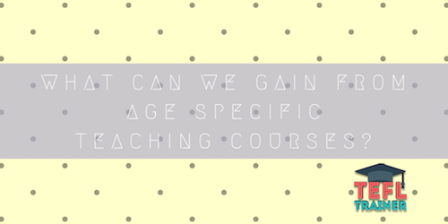 What can we gain from age specific teaching courses? TEFL Trainer