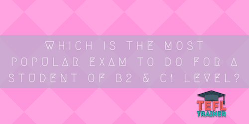 Which is the most popular exam to do for a student of B2 and C1 level? TEFL Trainer