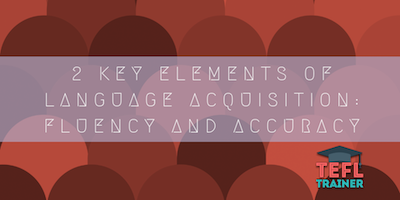 2 Key elements of language acquisition_ fluency and accuracy tefl trainer blog
