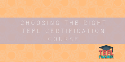 Choosing the right TEFL Certification course tefl trainer blog