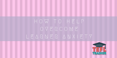 How to help overcome learner anxiety tefl trainer