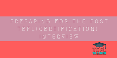 PREPARING FOR THE POST TEFL(CERTIFICATION) INTERVIEW tefl trainer blog