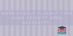 When should fluency take some priority over accuracy? tefl trainer blog