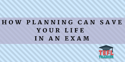 How planning can save your life in an exam TEFL Trainer