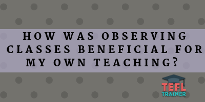 How was observing classes beneficial for my own teaching?