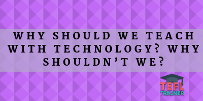 Why should we teach with technology? Why shouldn't we?