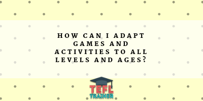 How can I adapt games and activities to all levels and ages? TEFL Trainer