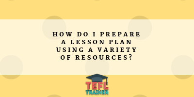 How do I prepare a Lesson Plan using a variety of Resources? TEFL Trainer