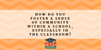 How do you foster a sense of community within a school, especially in the classroom? TEFL Trainer